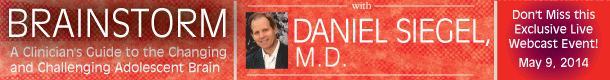 Brainstorming: A Clinician's Guide to the Changing and Challenging Adolescent Brain with Daniel Siegel, M.D. Don't Miss this Exclusive Live Webcast Event! May 9, 2014